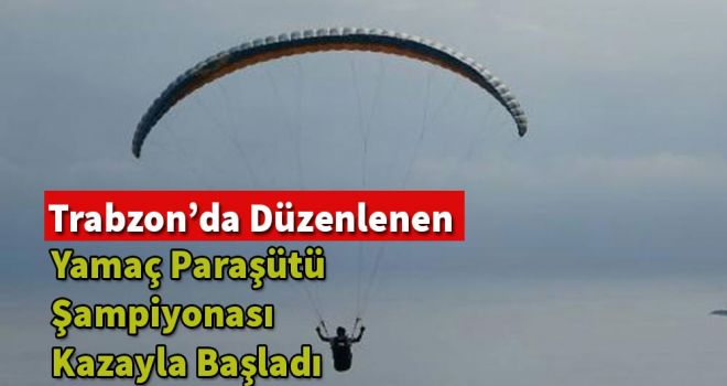 Trabzon'da düzenlenen yamaç paraşütü şampiyonası kazayla başladı