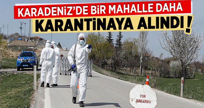 KARADENİZ'DE BİR MAHALLE DAHA KARANTİNAYA ALINDI
