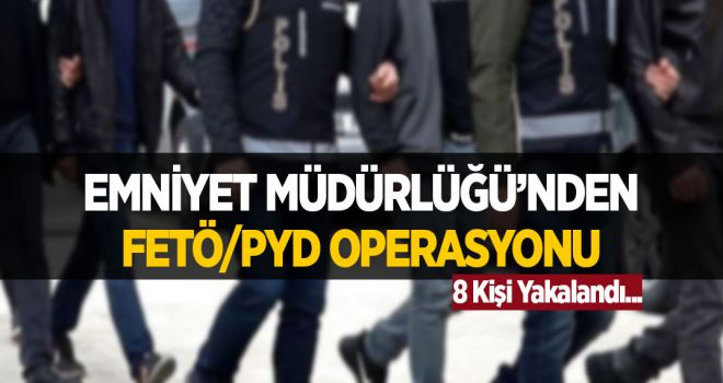 EMNİYET MÜDÜRLÜĞÜ'NDEN FETÖ/PYD OPERASYONU