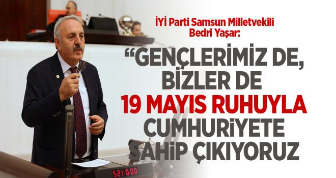 """YAŞAR: """"GENÇLERİMİZ DE, BİZLER DE 19 MAYIS RUHUYLA CUMHURİYETE SAHİP ÇIKIYORUZ"""""""