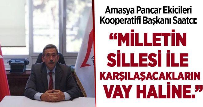 """Amasya Pancar Ekicileri Kooperatifi Başkanı Saatcı; """"Milletin Sillesi ile karşılaşacakların vay haline."""""""
