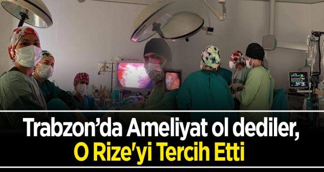 Trabzon'da Ameliyat ol dediler, O Rize'yi Tercih Etti
