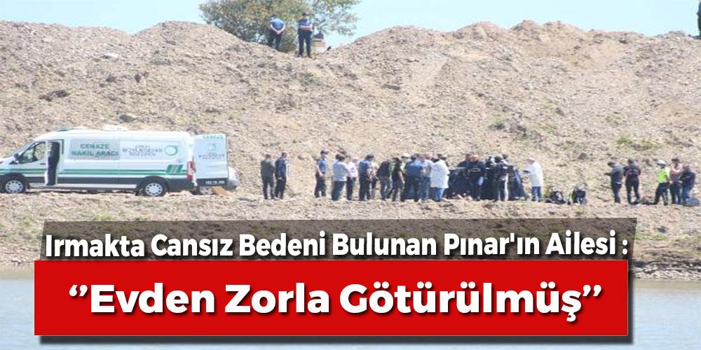 Irmakta Cansız Bedeni Bulunan Pınar'ın Ailesi: Evden Zorla Götürülmüş