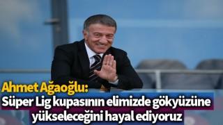 Ahmet Ağaoğlu: Süper Lig kupasının elimizde gökyüzüne yükseleceğini hayal ediyoruz