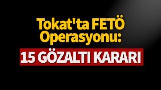 Tokat'ta FETÖ operasyonu: 15 gözaltı kararı