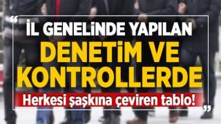İL GENELİNDE YAPILAN KONTROLLERDE HERKESİ ŞAŞKINA ÇEVİREN TABLO