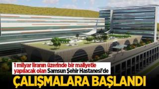 SAMSUN ŞEHİR HASTANESİ'NDE ÇALIŞMALAR BAŞLADI