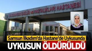 SAMSUN'DA HASTANE'DE UYKUSUNDA ÖLDÜRÜLDÜ