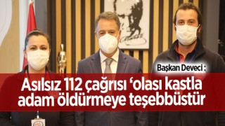 Başkan Deveci: Asılsız 112 çağrısı 'olası kastla adam öldürmeye teşebbüstür'