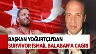 BAŞKAN YOĞURTÇU'DAN SURVİVOR İSMAİL BALABAN'A ÇAĞRI