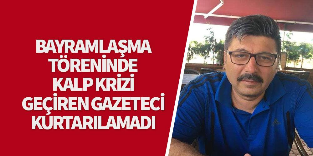 Bayramlaşma töreninde kalp krizi geçiren gazeteci kurtarılamadı!