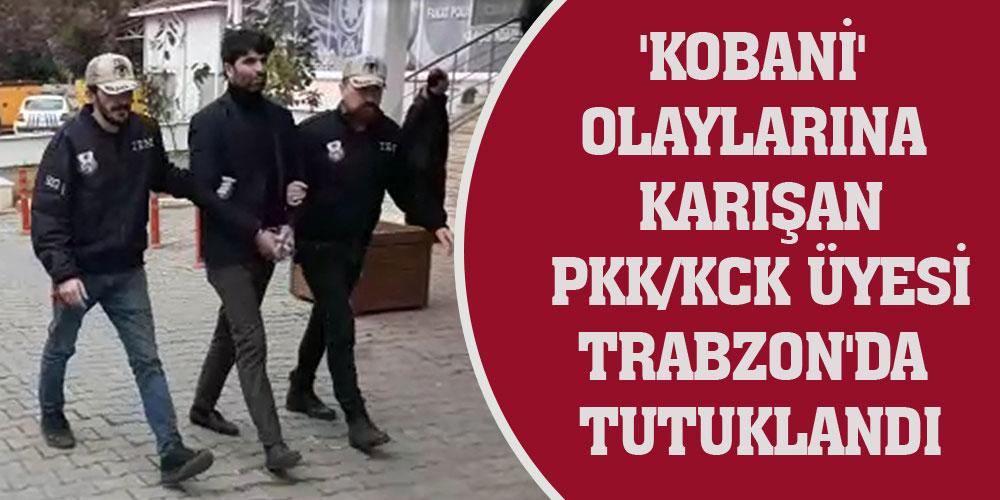 'Kobani' olaylarına karışan PKK/KCK üyesi Trabzon'da tutuklandı