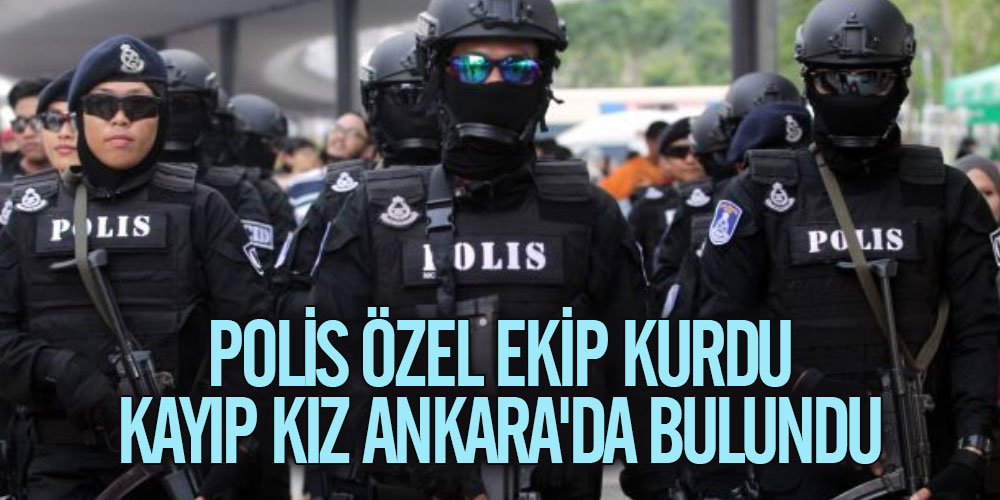 Polis özel ekip kurdu kayıp kız Ankara'da bulundu
