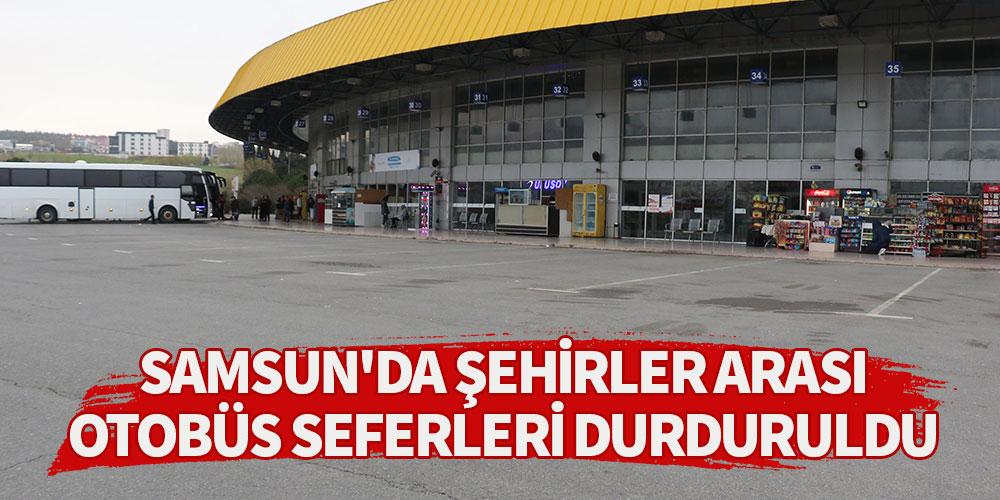 Samsun'da şehirler arası otobüs seferleri durduruldu!