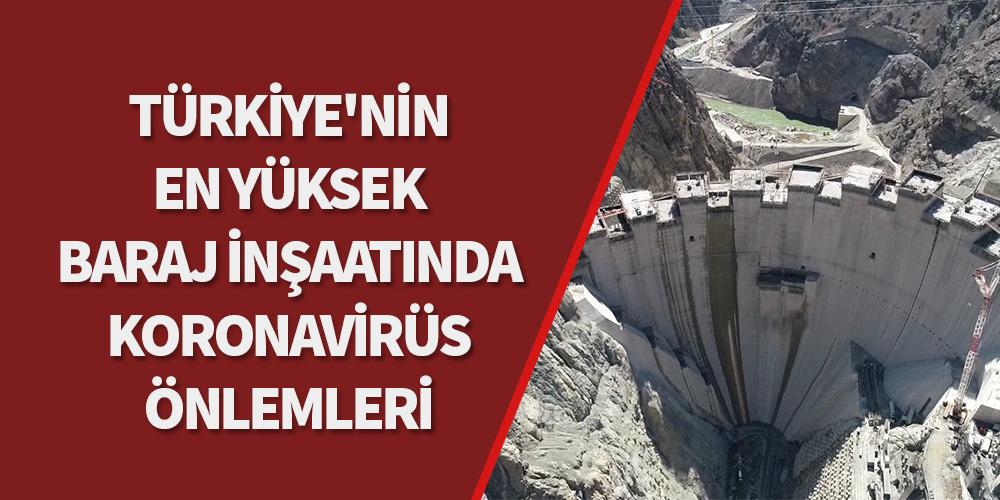 Türkiye'nin en yüksek baraj inşaatında koronavirüs önlemleri