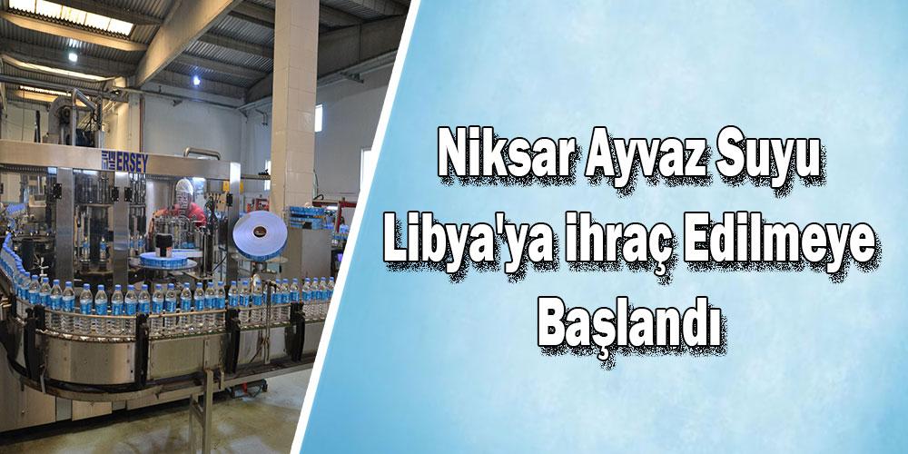Niksar Ayvaz suyu, Libya'ya ihraç edilmeye başlandı